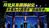 【華府看天下】拜登貿易團隊就位 準備為中國帶來「極端競爭」