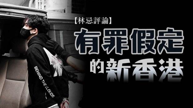 【林忌評論】有罪假定的新香港