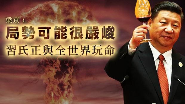 【梁京评论】局势可能很严峻 习氏正与全世界玩命