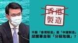 對「中國製造」標籤,經濟發展局局長邱騰華竟然冒大不諱,堅持「Hong Kong is Not China」,向世貿提出申訴。