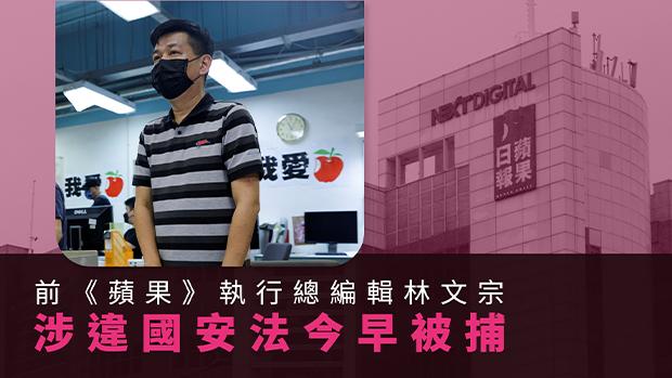【國安時代】前《蘋果》執行總編輯林文宗被捕 馮偉光、陳沛敏被撤保再次被捕