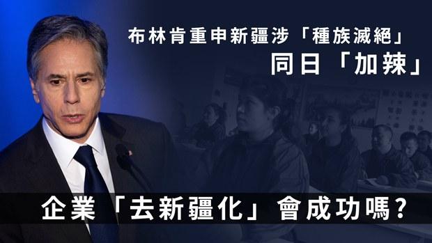 【新疆人權】布林肯重申中國涉「種族滅絕」 更新供應鏈警示 學者:「加辣」想企業「去新疆化」