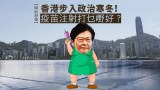 【师前想后】香港步入政治寒冬!疫苗注射打乜嘢好?