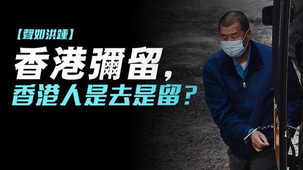 【声如洪锺】香港弥留,香港人是去是留?