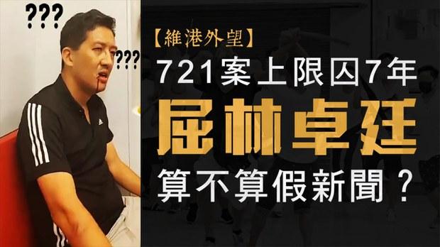 【维港外望】721案上限囚7年 屈林卓廷算不算假新闻?