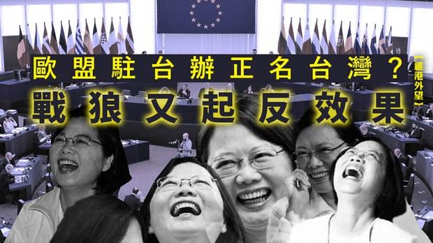 【維港外望】歐盟駐台辦正名台灣?戰狼又起反效果