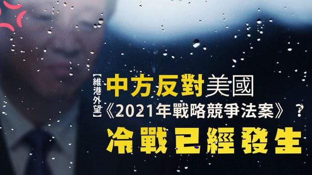 【维港外望】  中方反对美国《2021年战略竞争法案》?冷战已经发生