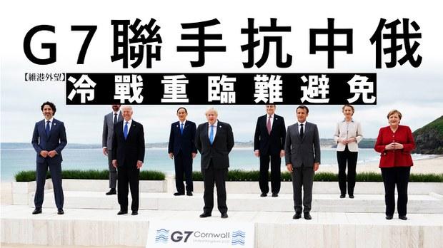 【维港外望】G7联手抗中俄 冷战重临难避免加了解